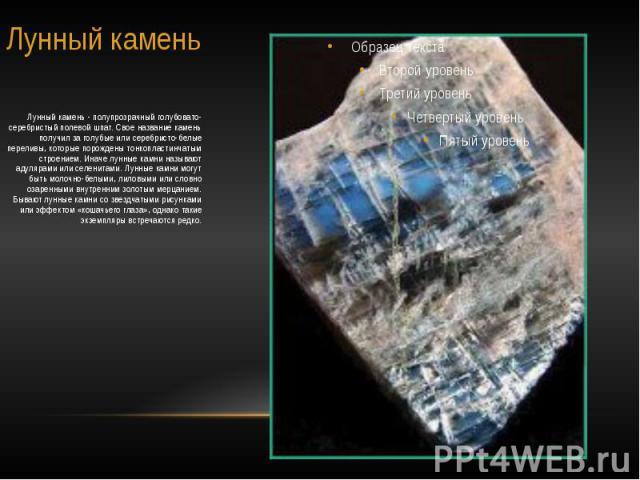 Лунный камень Лунный камень - полупрозрачный голубовато-серебристый полевой шпат. Свое название камень получил за голубые или серебристо-белые переливы, которые порождены тонкопластинчатым строением. Иначе лунные камни называют адулярами или селенит…