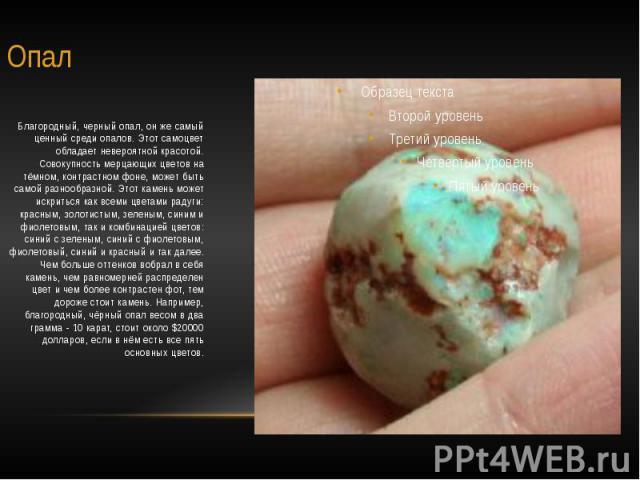 Опал Благородный, черный опал, он же самый ценный среди опалов. Этот самоцвет обладает невероятной красотой. Совокупность мерцающих цветов на тёмном, контрастном фоне, может быть самой разнообразной. Этот камень может искриться как всеми цветами рад…