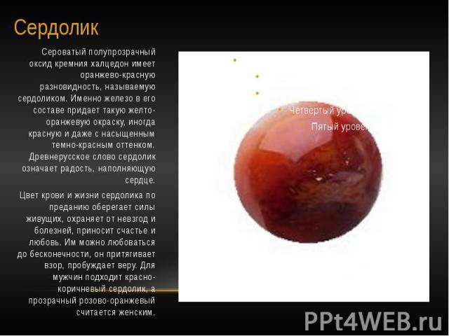 Сердолик Сероватый полупрозрачный оксид кремния халцедон имеет оранжево-красную разновидность, называемую сердоликом. Именно железо в его составе придает такую желто-оранжевую окраску, иногда красную и даже с насыщенным темно-красным оттенком. Древн…