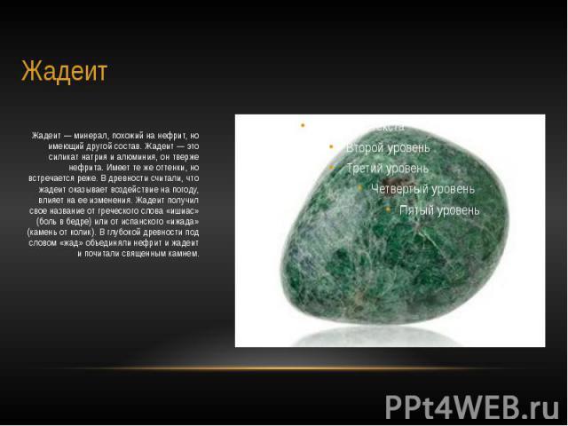 Жадеит Жадеит — минерал, похожий на нефрит, но имеющий другой состав. Жадеит — это силикат натрия и алюминия, он тверже нефрита. Имеет те же оттенки, но встречается реже. В древности считали, что жадеит оказывает воздействие на погоду, влияет на ее …