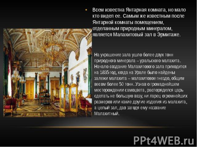 Всем известна Янтарная комната, но мало кто видел ее. Самым же известным после Янтарной комнаты помещением, отделанным природным минералом, является Малахитовый зал в Эрмитаже.