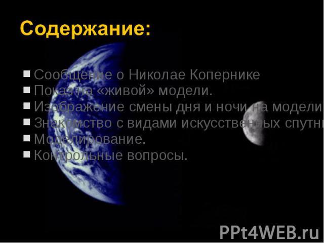Сообщение о Николае Копернике Сообщение о Николае Копернике Показ на «живой» модели. Изображение смены дня и ночи на модели. Знакомство с видами искусственных спутников Земли. Моделирование. Контрольные вопросы.