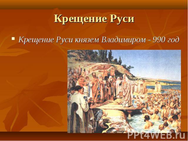 Крещение Руси князем Владимиром - 990 год Крещение Руси князем Владимиром - 990 год