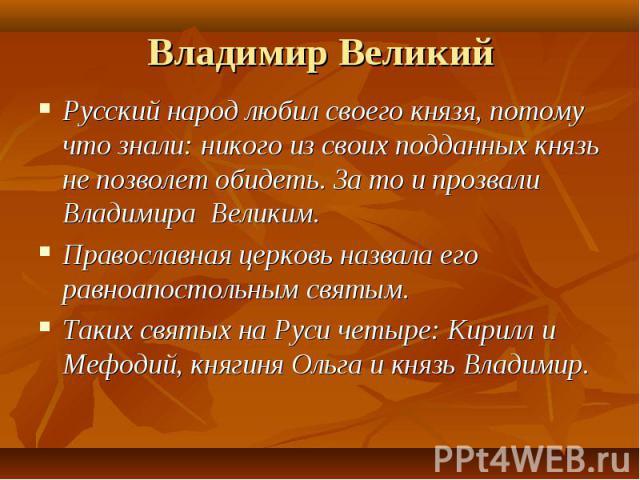 Русский народ любил своего князя, потому что знали: никого из своих подданных князь не позволет обидеть. За то и прозвали Владимира Великим. Русский народ любил своего князя, потому что знали: никого из своих подданных князь не позволет обидеть. За …