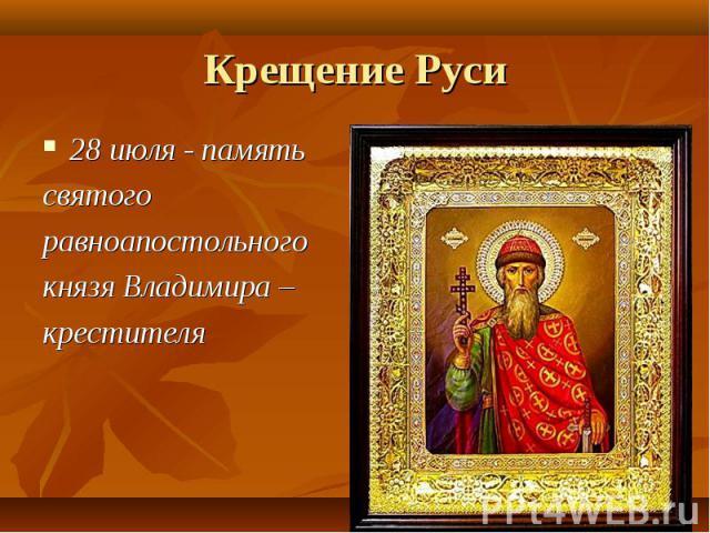 28 июля - память 28 июля - память святого равноапостольного князя Владимира – крестителя