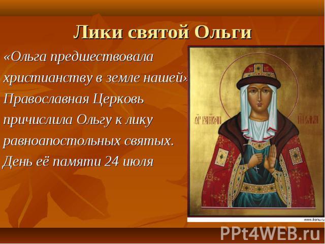 «Ольга предшествовала «Ольга предшествовала христианству в земле нашей» Православная Церковь причислила Ольгу к лику равноапостольных святых. День её памяти 24 июля