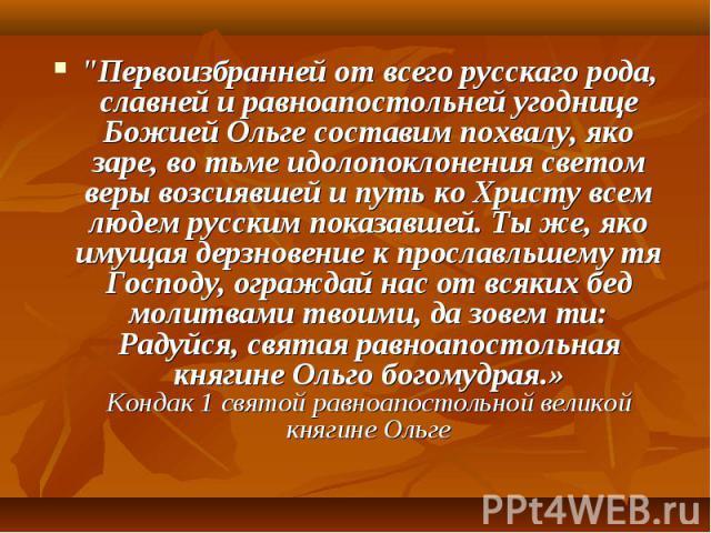 """""""Первоизбранней от всего русскаго рода, славней и равноапостольней угоднице Божией Ольге составим похвалу, яко заре, во тьме идолопоклонения светом веры возсиявшей и путь ко Христу всем людем русским показавшей. Ты же, яко имущая дерзновение к …"""