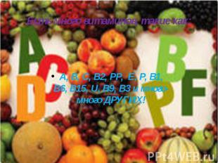 Есть много витаминов, такие как: А, В, С, В2, РР, E, Р, В1, В6, В15, U, В9, В3 и