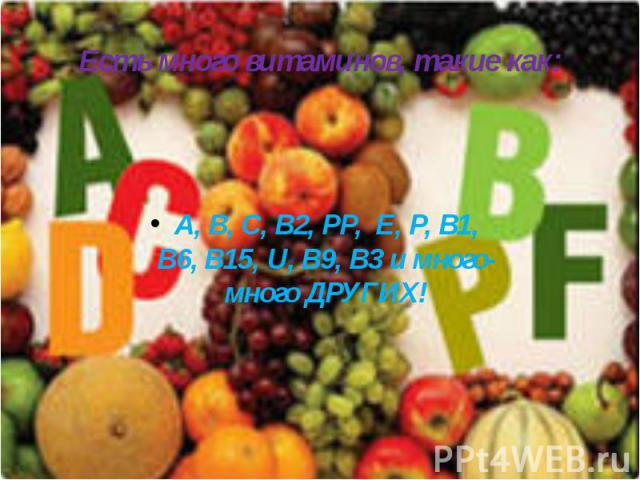 Есть много витаминов, такие как: А, В, С, В2, РР, E, Р, В1, В6, В15, U, В9, В3 и много-много ДРУГИХ!
