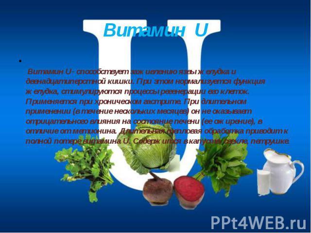 Витамин U Витамин U- способствует заживлению язвы желудка и двенадцатиперстной кишки. При этом нормализуется функция желудка, стимулируются процессы регенерации его клеток. Применяется при хроническом гастрите. При длительном применении (в течение н…
