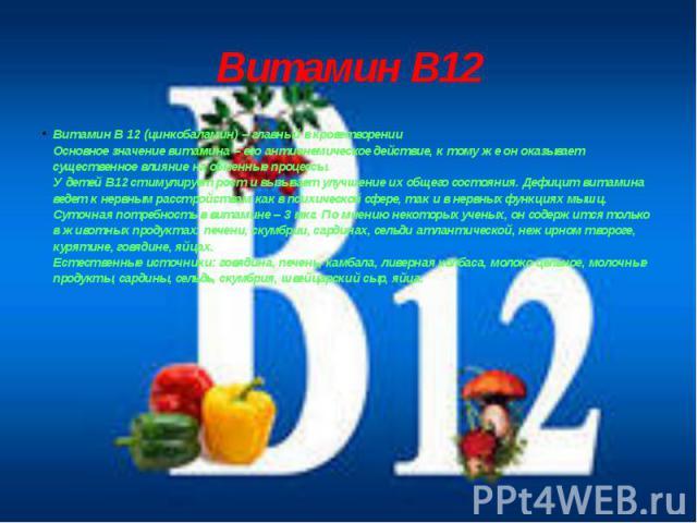 Витамин В12 Витамин B 12 (цинкобаламин) – главный в кроветворении Основное значение витамина – его антианемическое действие, к тому же он оказывает существенное влияние на обменные процессы. У детей B12 стимулирует рост и вызывает улучшение их общег…