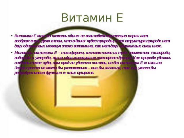 Витамин Е Витамин Еможно назвать одним из величадействительно поражает воображение. Дело в том, что в йших чудес природы, и его структура природе нет двух одинаковых молекул этого витамина, как нет двух одинаковых снежинок. Молекулы витамина Е…
