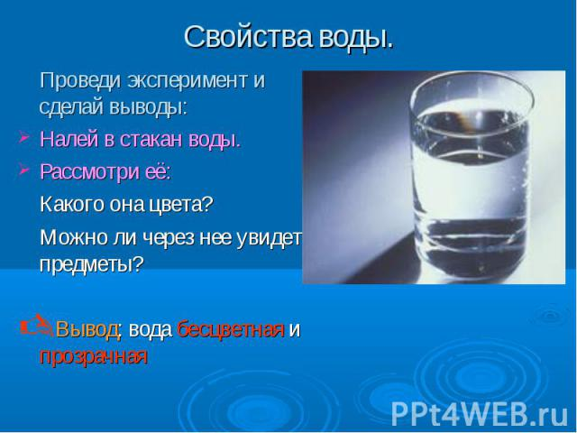 Проведи эксперимент и сделай выводы: Проведи эксперимент и сделай выводы: Налей в стакан воды. Рассмотри её: Какого она цвета? Можно ли через нее увидеть предметы? Вывод: вода бесцветная и прозрачная