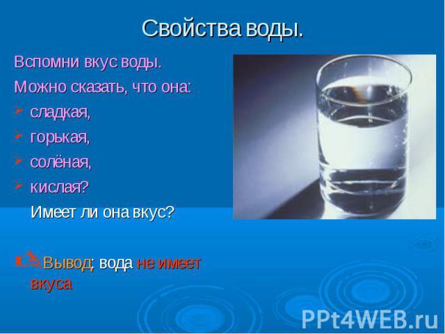 Вспомни вкус воды. Вспомни вкус воды. Можно сказать, что она: сладкая, горькая, солёная, кислая? Имеет ли она вкус? Вывод: вода не имеет вкуса