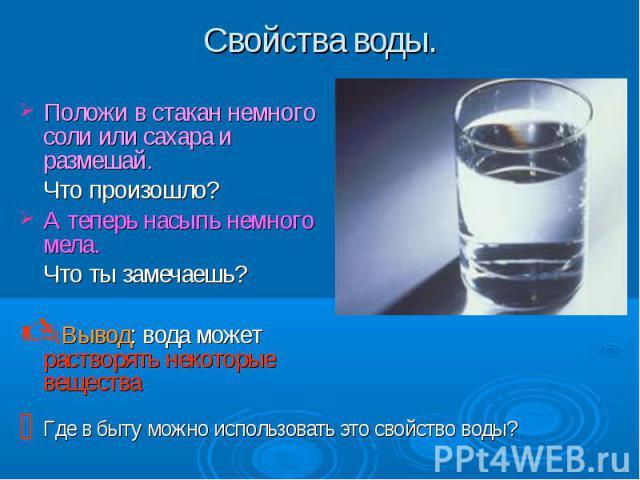 Положи в стакан немного соли или сахара и размешай. Что произошло? А теперь насыпь немного мела. Что ты замечаешь? Вывод: вода может растворять некоторые вещества