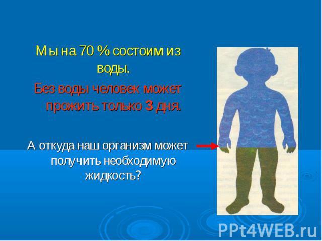 Мы на 70 % состоим из воды. Мы на 70 % состоим из воды. Без воды человек может прожить только 3 дня. А откуда наш организм может получить необходимую жидкость?