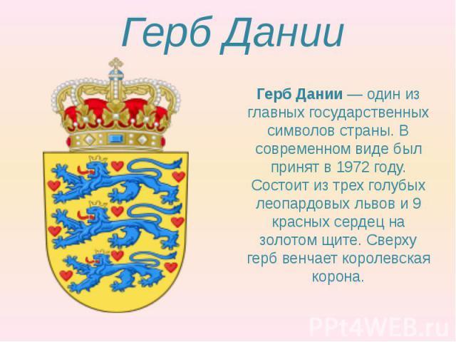 Герб Дании Герб Дании— один из главных государственных символов страны. В современном виде был принят в 1972 году. Состоит из трех голубых леопардовых львов и 9 красных сердец на золотом щите. Сверху герб венчает королевская корона.