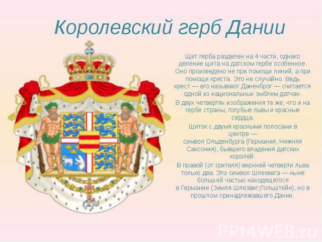Королевский герб Дании Щит герба разделен на 4 части, однако деление щита на датском гербе особенное. Оно произведено не при помощи линий, а при помощи креста. Это не случайно. Ведь крест— его называютДаненброг— считается одной из …