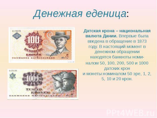 Денежная еденица: Датская крона – национальная валюта Дании. Впервые была введена в обращение в 1873 году. В настоящий момент в денежном обращении находятсябанкнотыноми- налом50, 100, 200, 500 и 1000 датских крон имонеты…