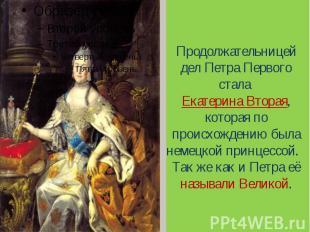 Продолжательницей дел Петра Первого стала Екатерина Вторая, которая по происхожд