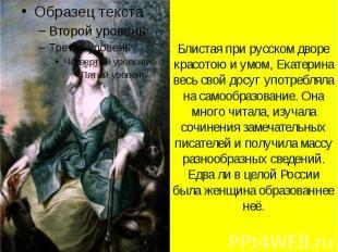 Блистая при русском дворе красотою и умом, Екатерина весь свой досуг употребляла