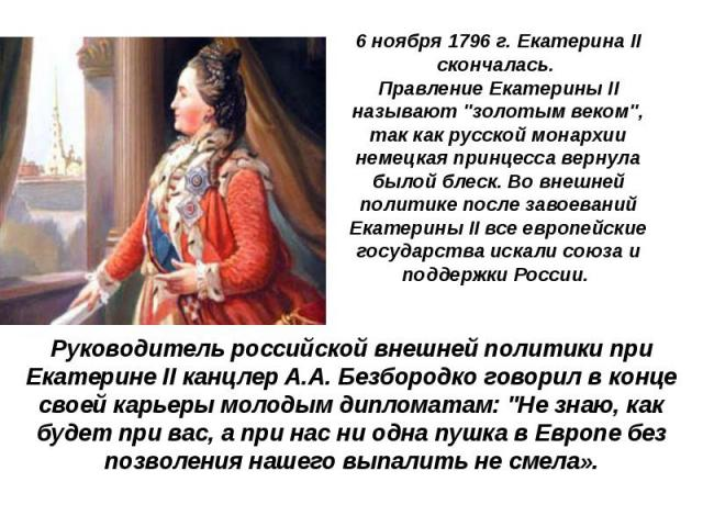 """6 ноября1796 г. Екатерина II скончалась. Правление Екатерины II называют """"золотым веком"""", так как русской монархии немецкая принцесса вернула былой блеск. Во внешней политике после завоеваний Екатерины II все европейские государства …"""