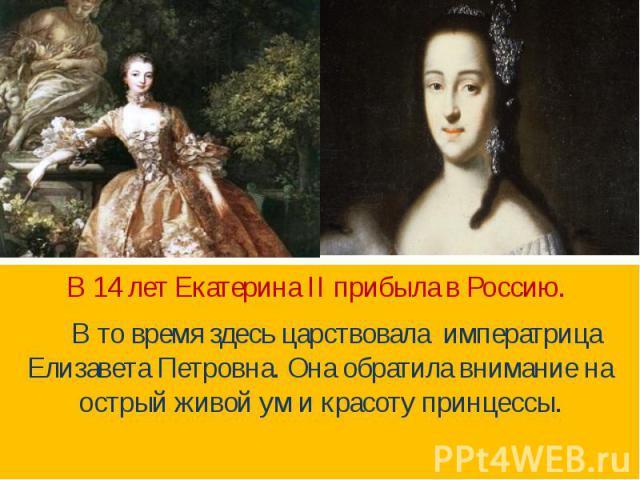 В 14 лет Екатерина II прибыла в Россию. В то время здесь царствовала императрица Елизавета Петровна. Она обратила внимание на острый живой ум и красоту принцессы.