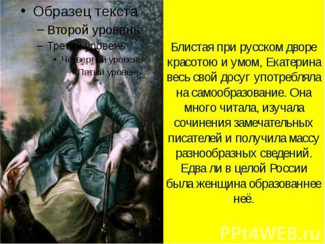 Блистая при русском дворе красотою и умом, Екатерина весь свой досуг употребляла на самообразование. Она много читала, изучала сочинения замечательных писателей и получила массу разнообразных сведений. Едва ли в целой России была женщина образованнее неё.