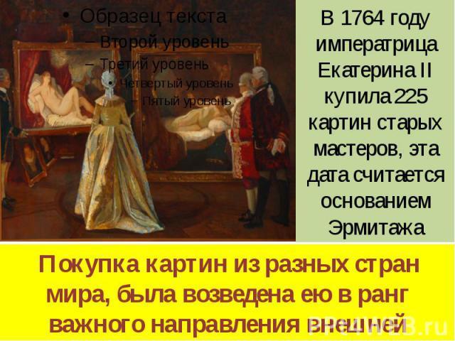 B 1764 году императрица Екатерина II купила 225 картин старых мастеров, эта дата считается основанием Эрмитажа