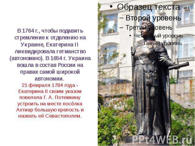 В1764 г., чтобы подавить стремление к отделению на Украине, ЕкатеринаII ликвидировала гетманство (автономию). В1654 г. Украина вошла в состав России на правах самой широкой автономии. 21 февраля 1784 года - Екатерина II своим…