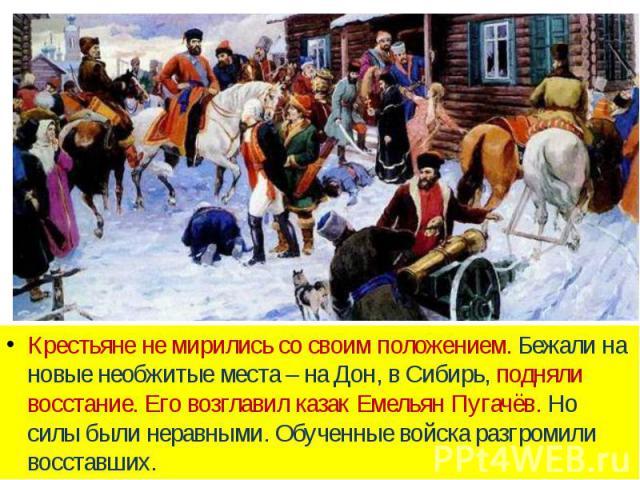 Крестьяне не мирились со своим положением. Бежали на новые необжитые места – на Дон, в Сибирь, подняли восстание. Его возглавил казак Емельян Пугачёв. Но силы были неравными. Обученные войска разгромили восставших.