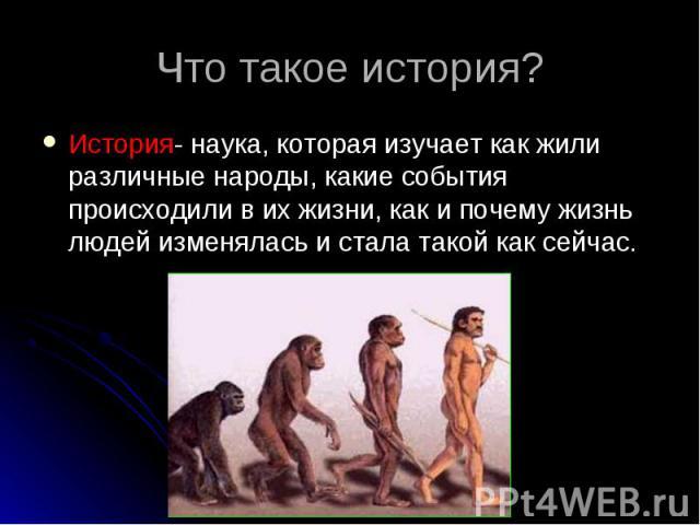 История- наука, которая изучает как жили различные народы, какие события происходили в их жизни, как и почему жизнь людей изменялась и стала такой как сейчас. История- наука, которая изучает как жили различные народы, какие события происходили в их …