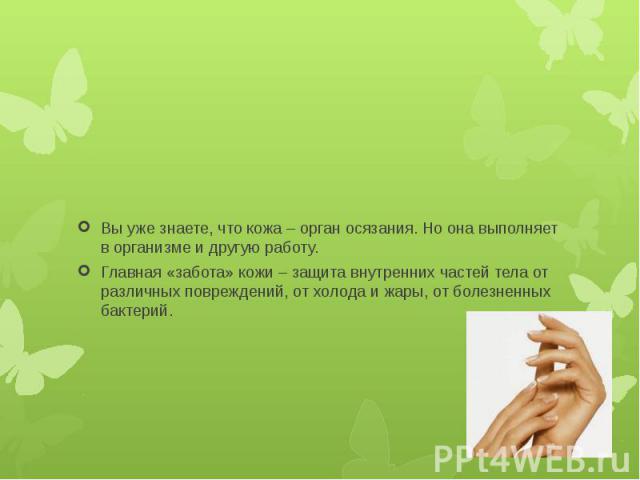 Вы уже знаете, что кожа – орган осязания. Но она выполняет в организме и другую работу. Главная «забота» кожи – защита внутренних частей тела от различных повреждений, от холода и жары, от болезненных бактерий.