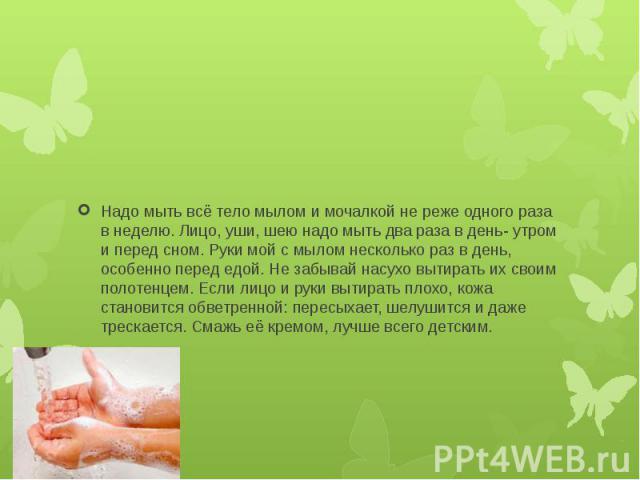 Надо мыть всё тело мылом и мочалкой не реже одного раза в неделю. Лицо, уши, шею надо мыть два раза в день- утром и перед сном. Руки мой с мылом несколько раз в день, особенно перед едой. Не забывай насухо вытирать их своим полотенцем. Если лицо и р…