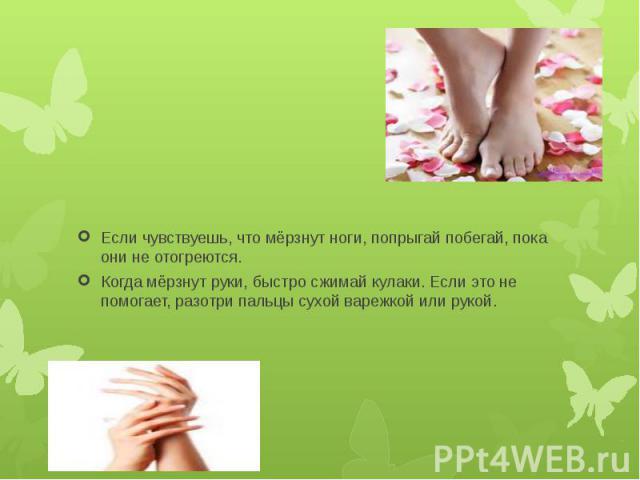 Если чувствуешь, что мёрзнут ноги, попрыгай побегай, пока они не отогреются. Когда мёрзнут руки, быстро сжимай кулаки. Если это не помогает, разотри пальцы сухой варежкой или рукой.