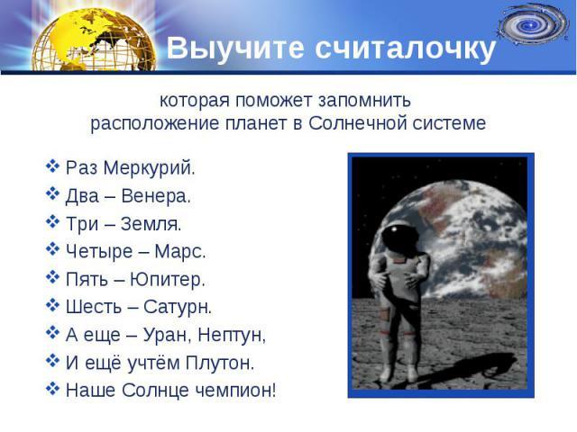 Раз Меркурий. Два – Венера. Три – Земля. Четыре – Марс. Пять – Юпитер. Шесть – Сатурн. А еще – Уран, Нептун, И ещё учтём Плутон. Наше Солнце чемпион!