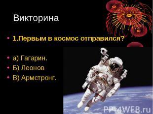 1.Первым в космос отправился? 1.Первым в космос отправился? а) Гагарин. Б) Леоно