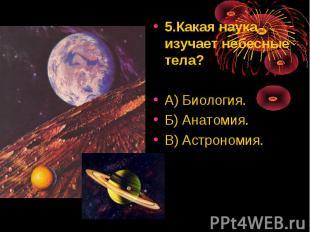 5.Какая наука изучает небесные тела? 5.Какая наука изучает небесные тела? А) Био