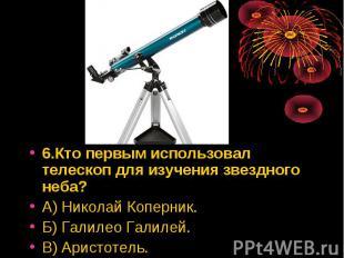 6.Кто первым использовал телескоп для изучения звездного неба? 6.Кто первым испо