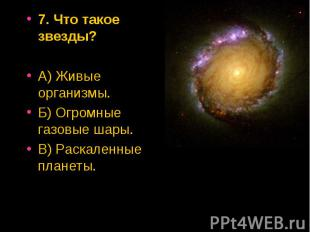 7. Что такое звезды? 7. Что такое звезды? А) Живые организмы. Б) Огромные газовы