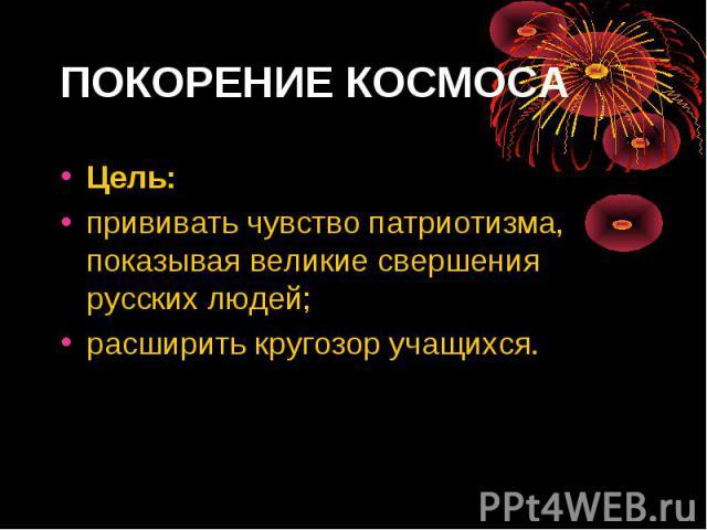 Цель: Цель: прививать чувство патриотизма, показывая великие свершения русских людей; расширить кругозор учащихся.