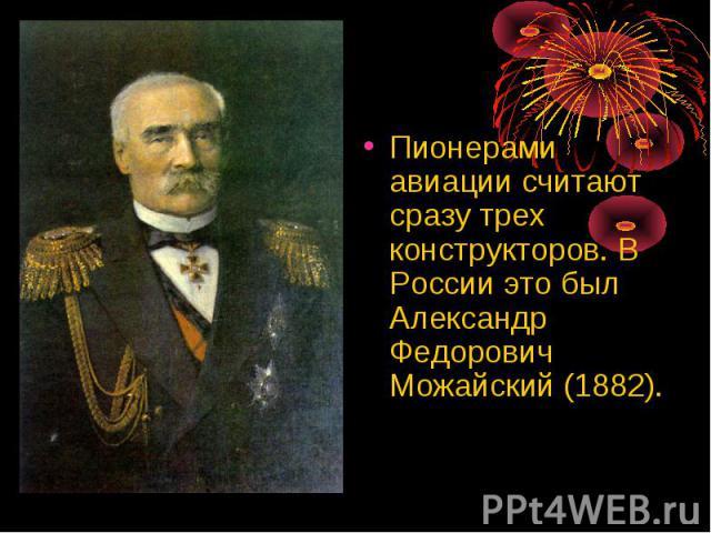 Пионерами авиации считают сразу трех конструкторов. В России это был Александр Федорович Можайский (1882). Пионерами авиации считают сразу трех конструкторов. В России это был Александр Федорович Можайский (1882).