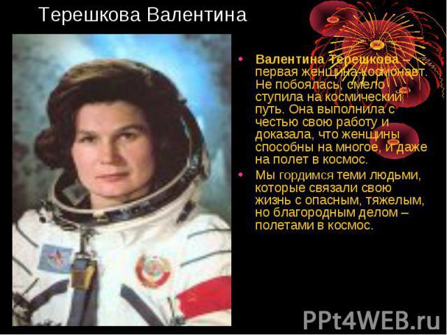 Валентина Терешкова – первая женщина-космонавт. Не побоялась, смело ступила на космический путь. Она выполнила с честью свою работу и доказала, что женщины способны на многое, и даже на полет в космос. Валентина Терешкова – первая женщина-космонавт.…