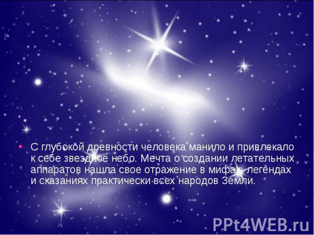 С глубокой древности человека манило и привлекало к себе звездное небо. Мечта о создании летательных аппаратов нашла свое отражение в мифах, легендах и сказаниях практически всех народов Земли. С глубокой древности человека манило и привлекало к себ…