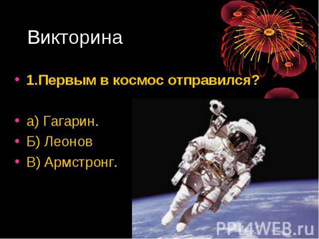 1.Первым в космос отправился? 1.Первым в космос отправился? а) Гагарин. Б) Леонов В) Армстронг.