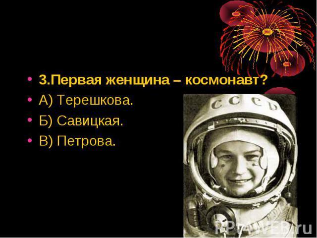 3.Первая женщина – космонавт? 3.Первая женщина – космонавт? А) Терешкова. Б) Савицкая. В) Петрова.