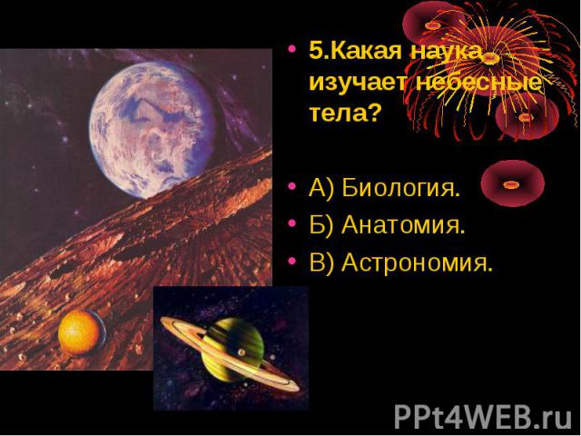 5.Какая наука изучает небесные тела? 5.Какая наука изучает небесные тела? А) Биология. Б) Анатомия. В) Астрономия.