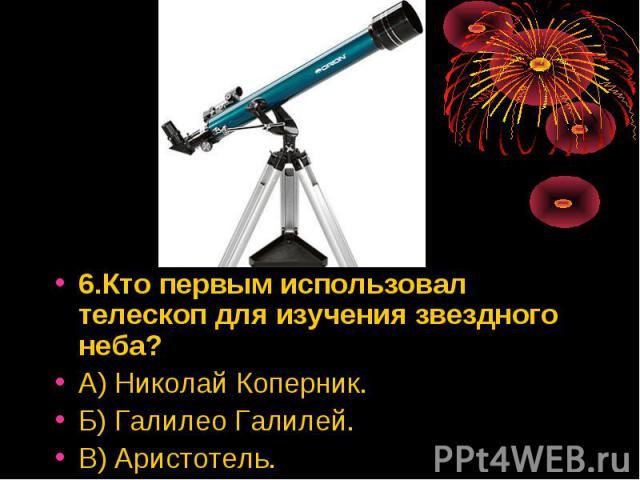 6.Кто первым использовал телескоп для изучения звездного неба? 6.Кто первым использовал телескоп для изучения звездного неба? А) Николай Коперник. Б) Галилео Галилей. В) Аристотель.