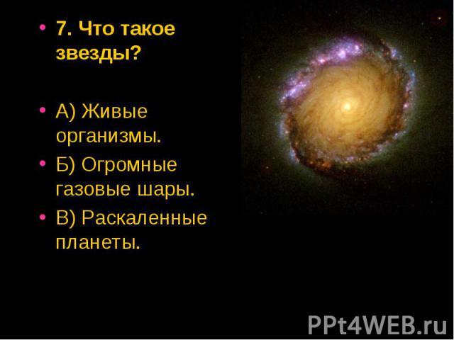 7. Что такое звезды? 7. Что такое звезды? А) Живые организмы. Б) Огромные газовые шары. В) Раскаленные планеты.