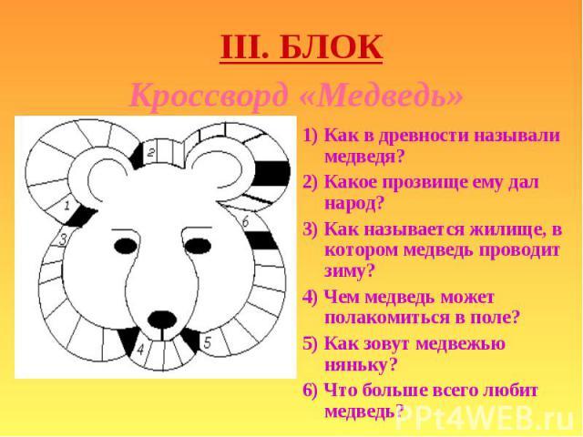 1) Как в древности называли медведя? 1) Как в древности называли медведя? 2) Какое прозвище ему дал народ? 3) Как называется жилище, в котором медведь проводит зиму? 4) Чем медведь может полакомиться в поле? 5) Как зовут медвежью няньку? 6) Что боль…